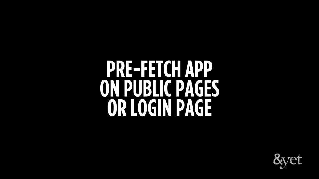 PRE-FETCH APP ON PUBLIC PAGES OR LOGIN PAGE