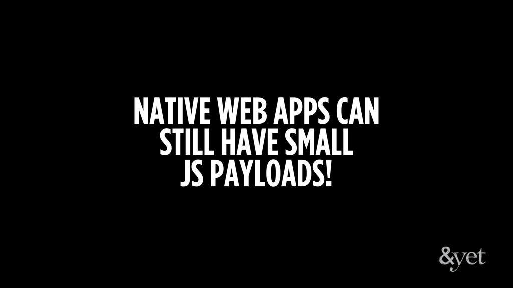 NATIVE WEB APPS CAN STILL HAVE SMALL JS PAYLOAD...