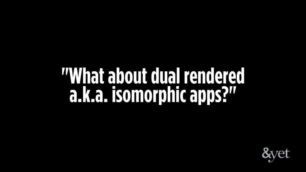 """""""What about dual rendered a.k.a. isomorphic app..."""
