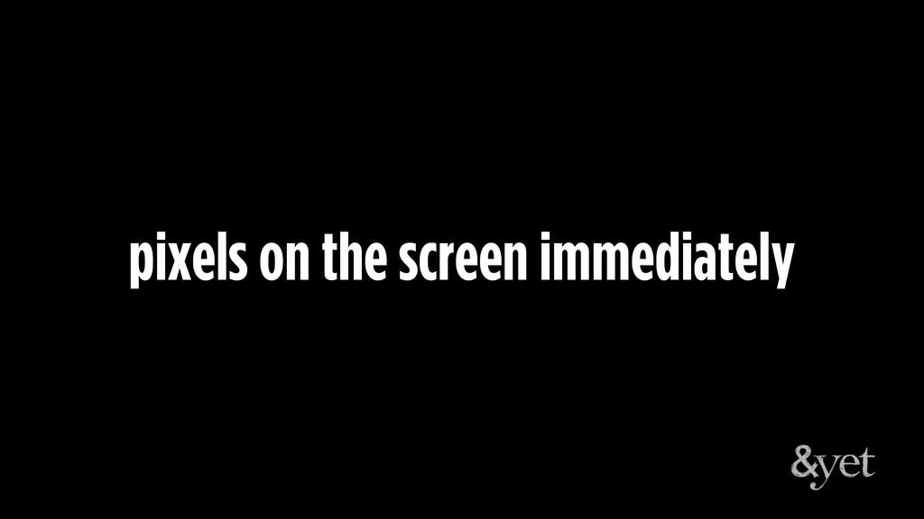 pixels on the screen immediately