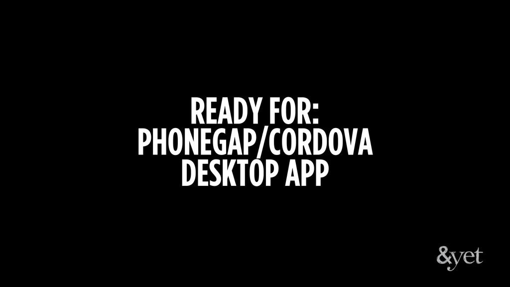 READY FOR: PHONEGAP/CORDOVA DESKTOP APP