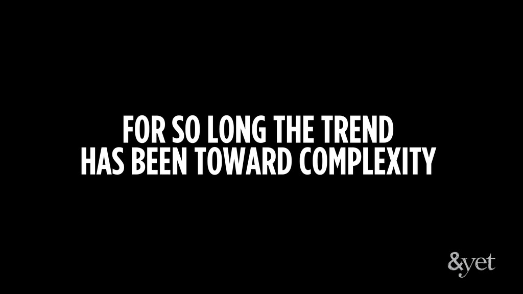 FOR SO LONG THE TREND HAS BEEN TOWARD COMPLEXITY