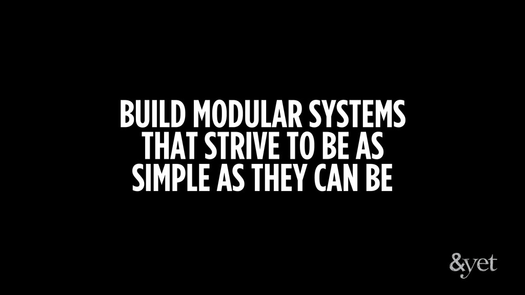 BUILD MODULAR SYSTEMS THAT STRIVE TO BE AS SIMP...
