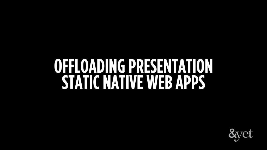 OFFLOADING PRESENTATION STATIC NATIVE WEB APPS