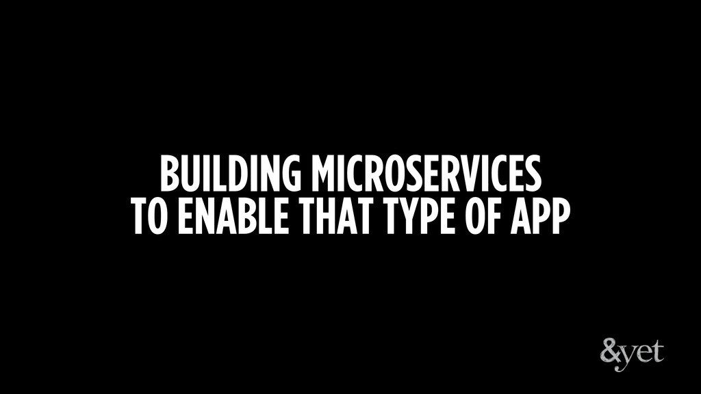 BUILDING MICROSERVICES TO ENABLE THAT TYPE OF A...