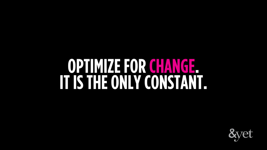 OPTIMIZE FOR CHANGE. IT IS THE ONLY CONSTANT.