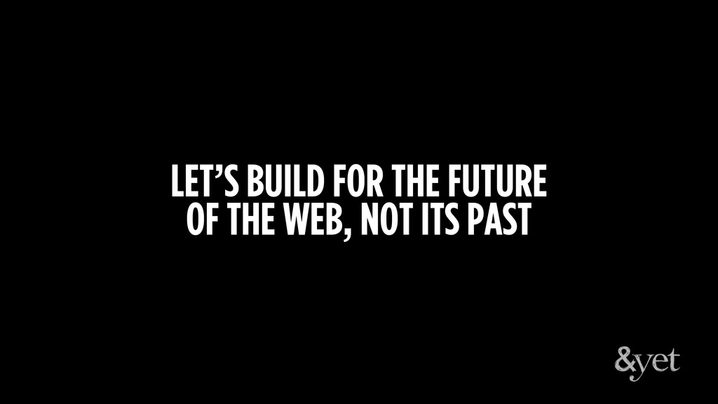 LET'S BUILD FOR THE FUTURE OF THE WEB, NOT ITS ...