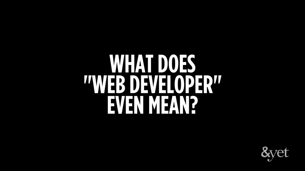 """WHAT DOES """"WEB DEVELOPER"""" EVEN MEAN?"""