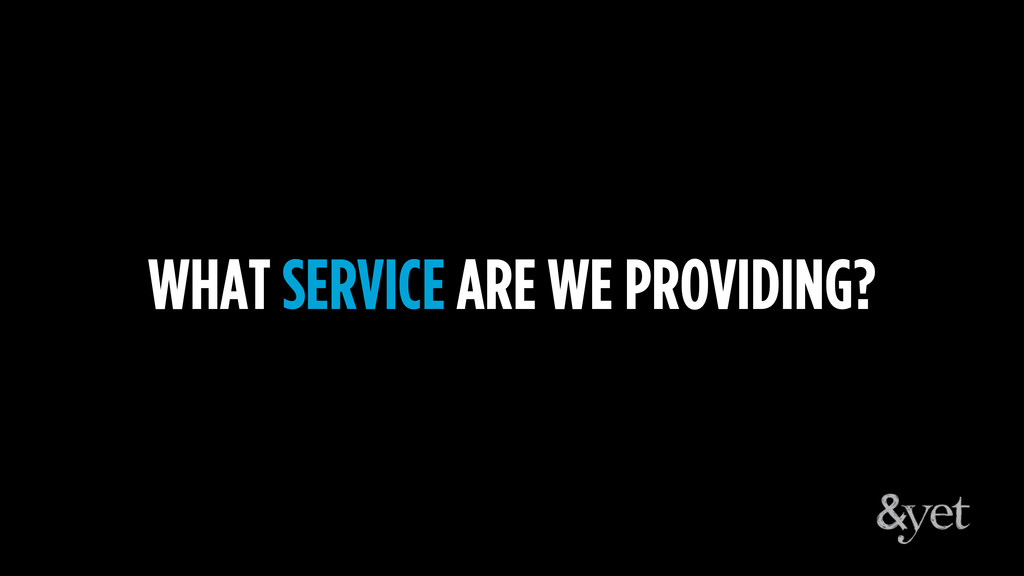 WHAT SERVICE ARE WE PROVIDING?