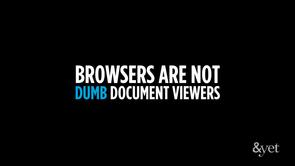 BROWSERS ARE NOT DUMB DOCUMENT VIEWERS