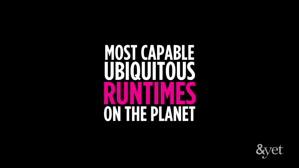 MOST CAPABLE UBIQUITOUS RUNTIMES ON THE PLANET