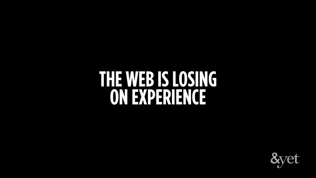THE WEB IS LOSING ON EXPERIENCE