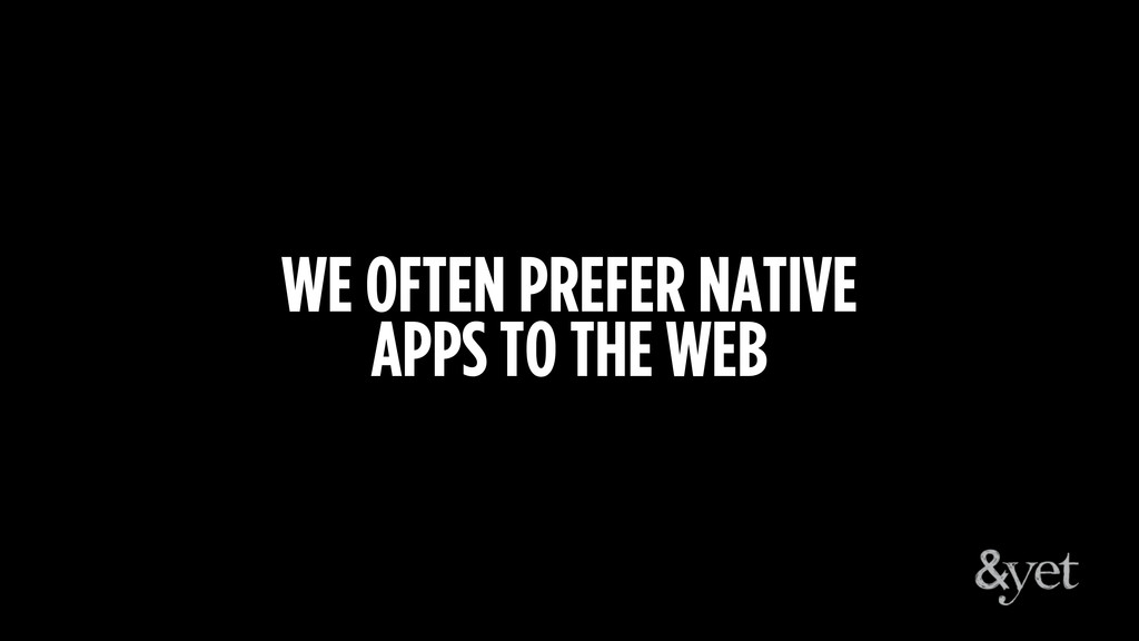 WE OFTEN PREFER NATIVE APPS TO THE WEB