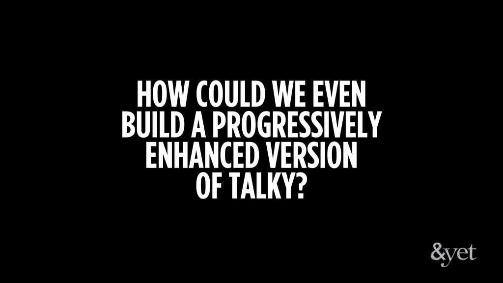 HOW COULD WE EVEN BUILD A PROGRESSIVELY ENHANCE...