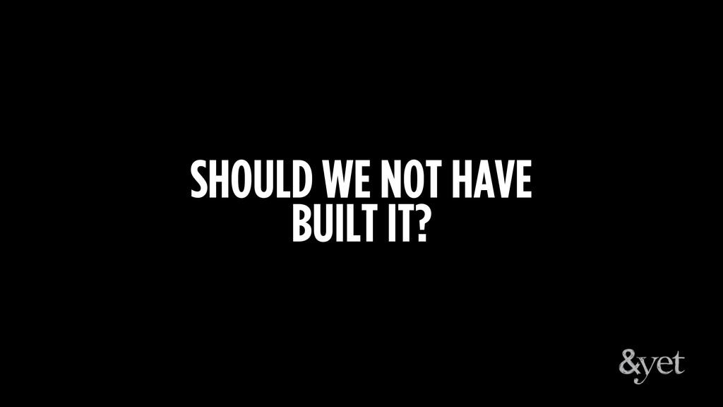 SHOULD WE NOT HAVE BUILT IT?