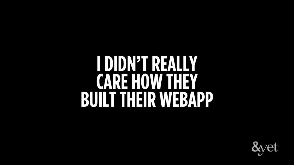 I DIDN'T REALLY CARE HOW THEY BUILT THEIR WEBAPP