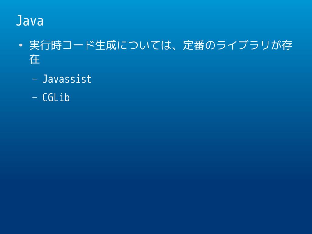 Java ● 実行時コード生成については、定番のライブラリが存 在 – Javassist –...