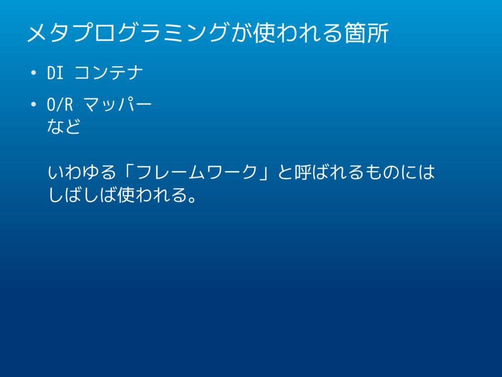 メタプログラミングが使われる箇所 ● DI コンテナ ● O/R マッパー など いわゆる「フ...