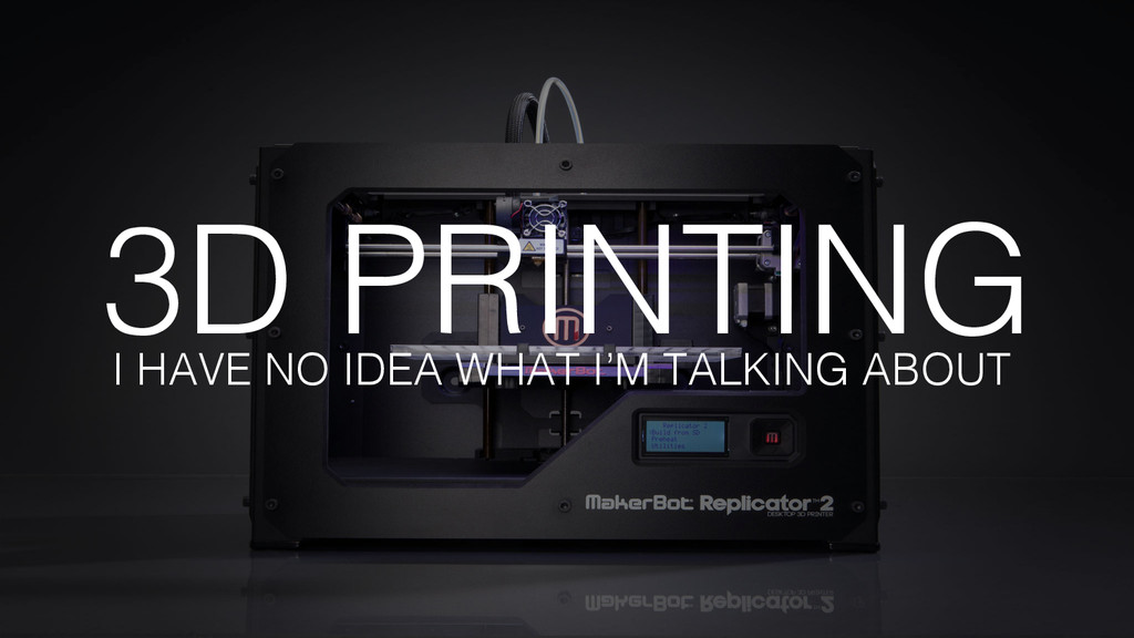 3D PRINTING! I HAVE NO IDEA WHAT I'M TALKING AB...