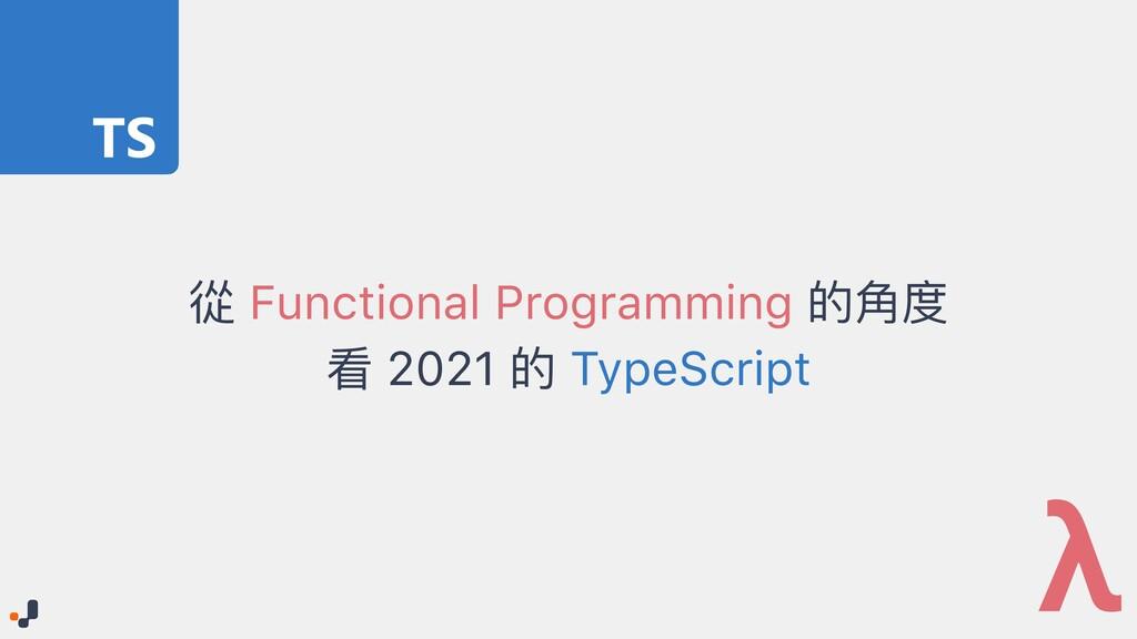 從 Functional Programming 的⾓度   看 2021 的 TypeScr...