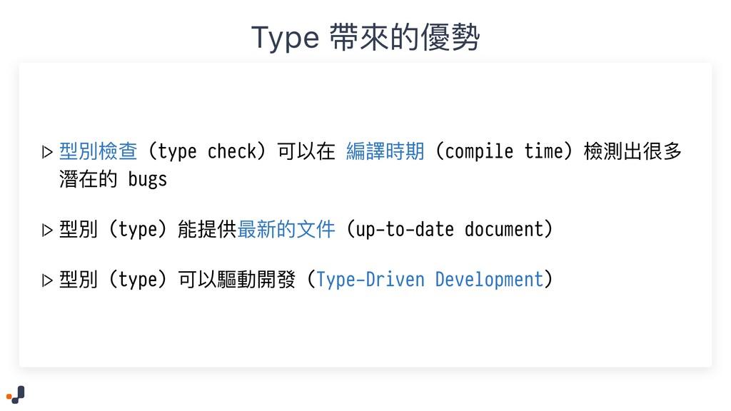 Type 帶來的優勢  > 型別檢查 (type check) 可以在 編譯時期 (compi...