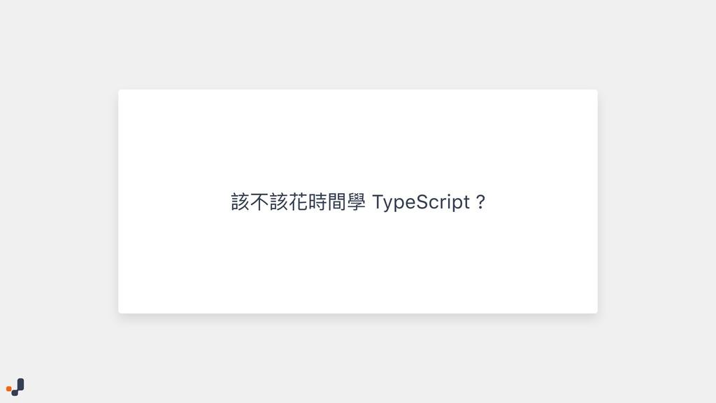 該不該花時間學 TypeScript ?