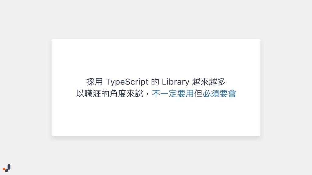 採⽤ TypeScript 的 Library 越來越多   以職涯的⾓度來說,不⼀定要⽤但必...