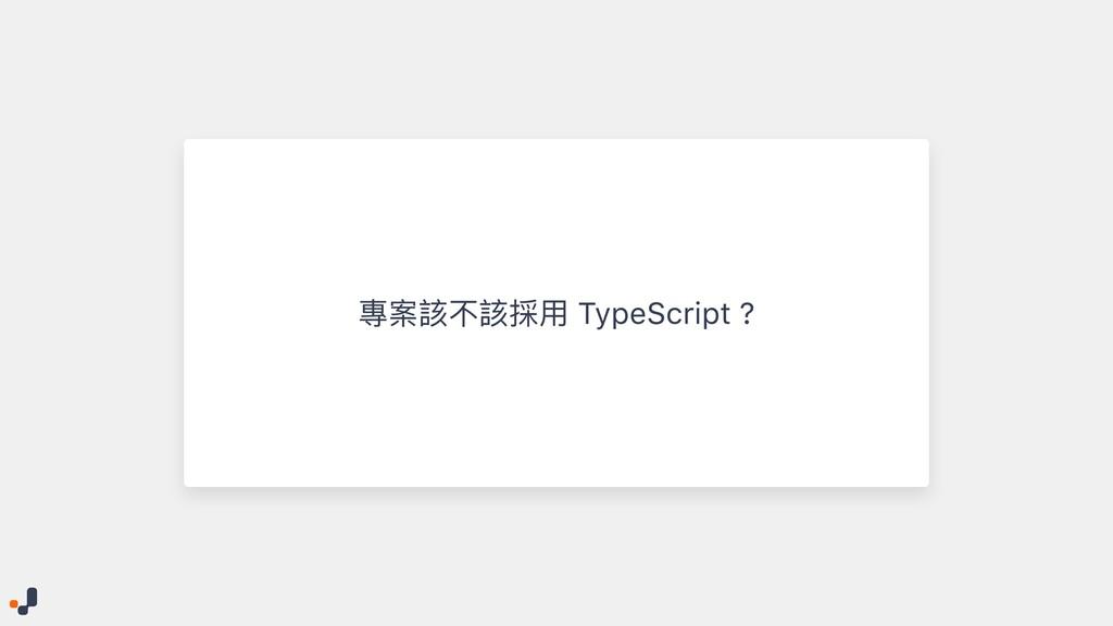 專案該不該採⽤ TypeScript ?
