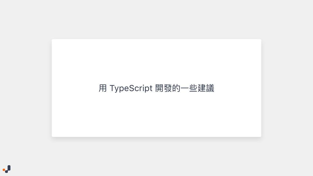 ⽤ TypeScript 開發的⼀些建議