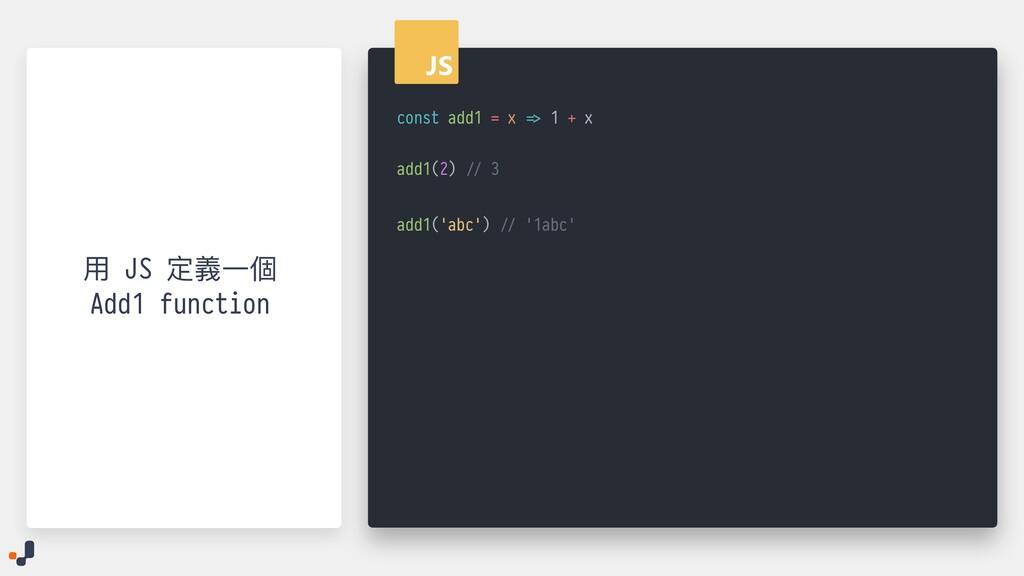 const add1 = x => 1 + x   add1(2) // 3   ⽤ JS 定...