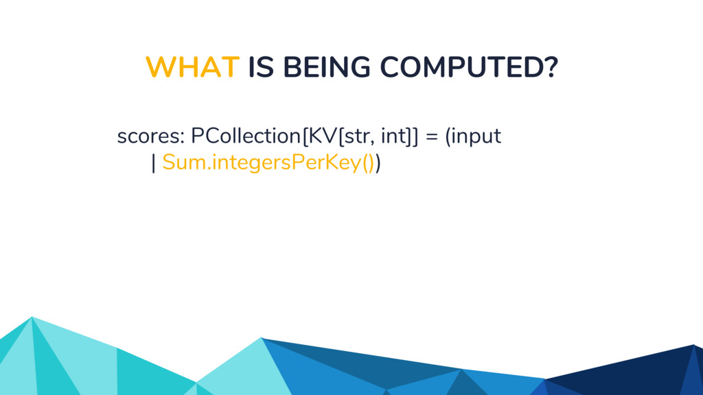 WHAT IS BEING COMPUTED? scores: PCollection[KV[...