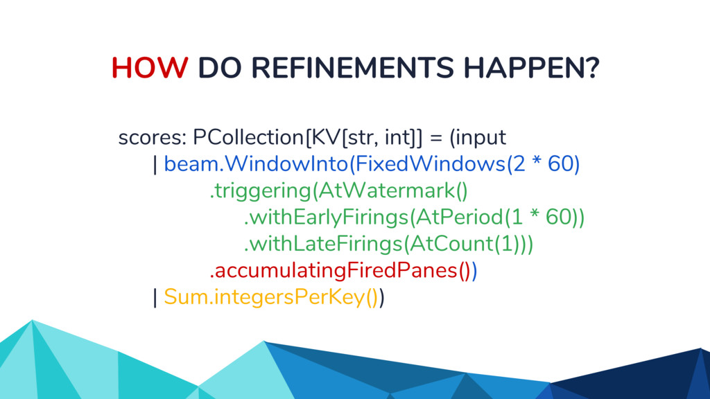 HOW DO REFINEMENTS HAPPEN? scores: PCollection[...