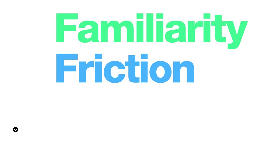 Familiarity Friction