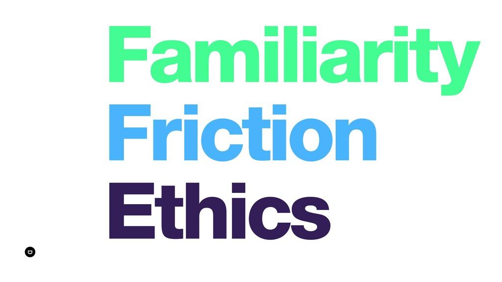 Familiarity Friction Ethics