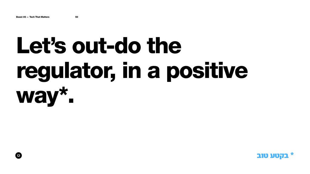 Let's out-do the regulator, in a positive way*....
