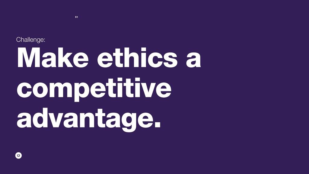 Challenge: Make ethics a competitive advantage....