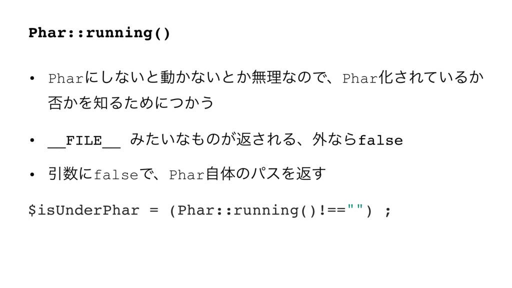 Phar::running() • Pharʹ͠ͳ͍ͱಈ͔ͳ͍ͱ͔ແཧͳͷͰɺPharԽ͞Εͯ...