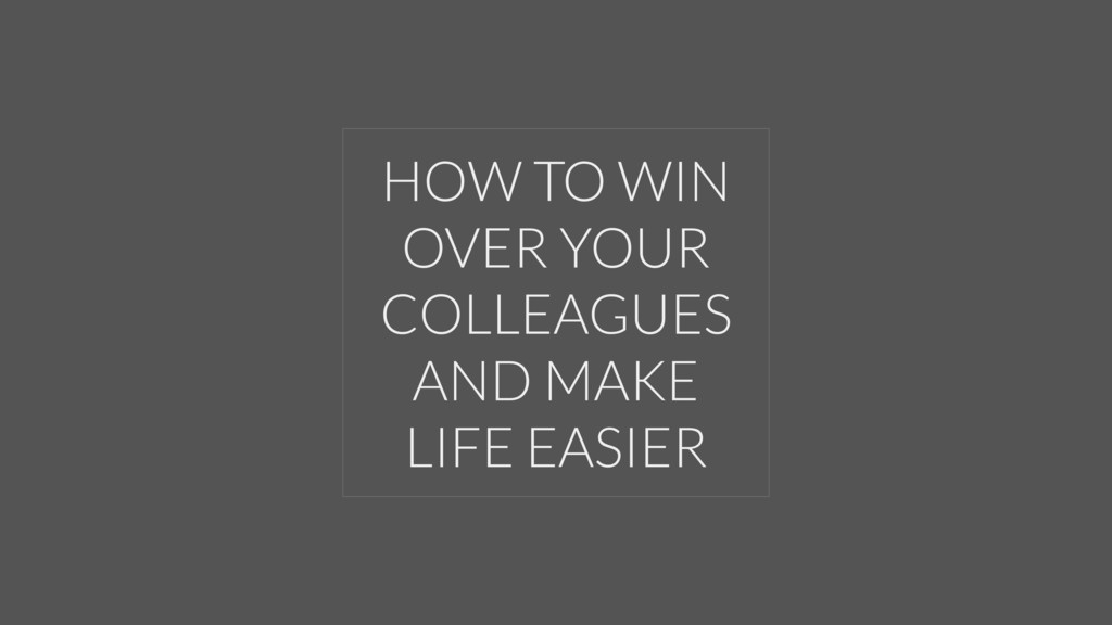 HOW TO WIN OVER YOUR COLLEAGUES AND MAKE LIFE E...