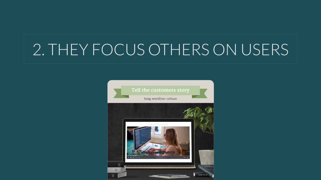 2. THEY FOCUS OTHERS ON USERS Tell the customer...