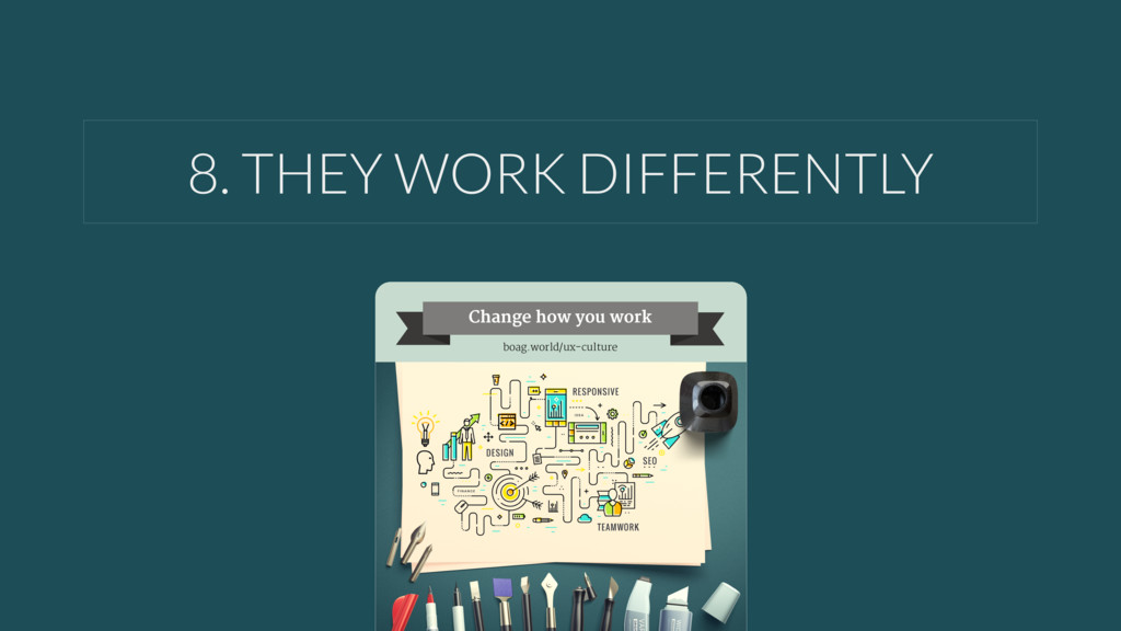 8. THEY WORK DIFFERENTLY Change how you work bo...