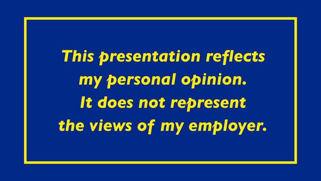 This presentation reflects my personal opinion. ...