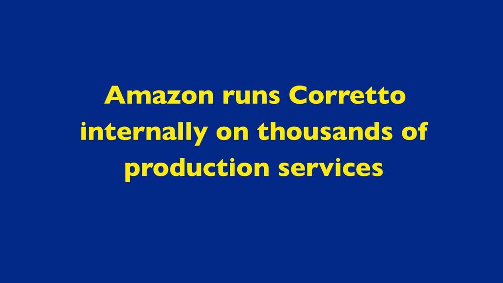 Amazon runs Corretto internally on thousands of...