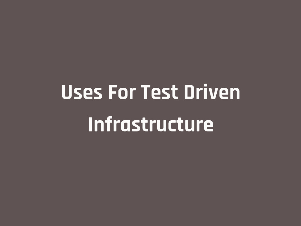 Uses For Test Driven Infrastructure