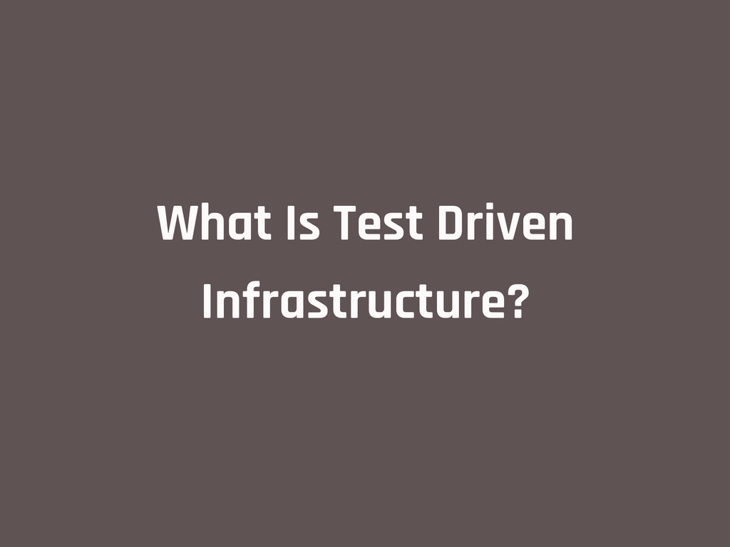 What Is Test Driven Infrastructure?