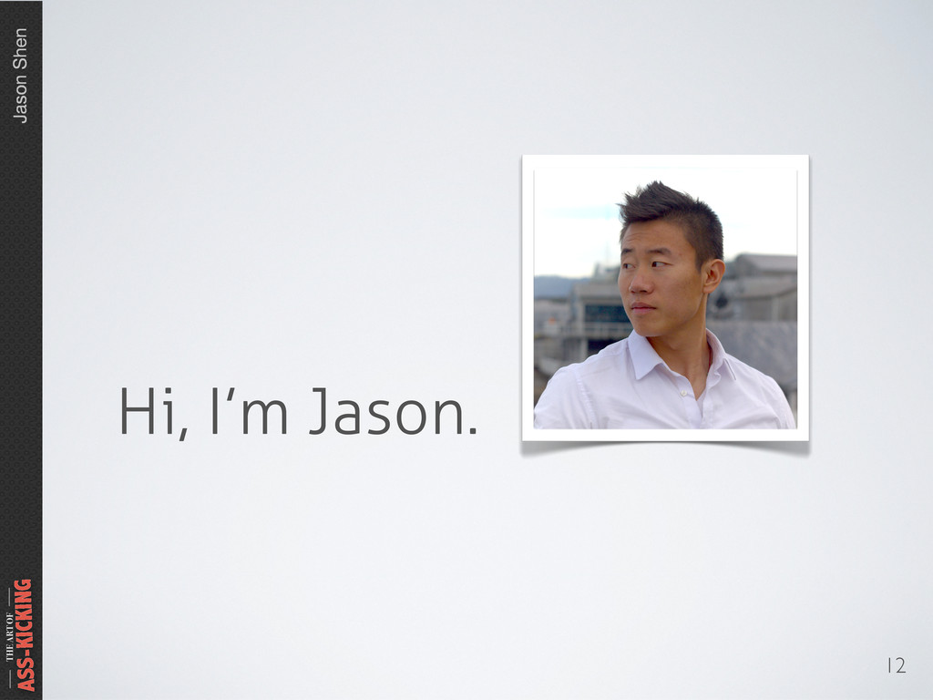 Jason Shen THE ART OF ASS-KICKING 12 Hi, I'm Ja...