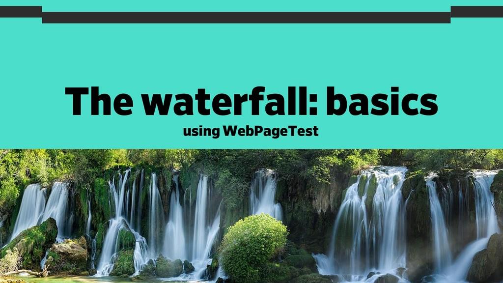 The waterfall: basics 16 using WebPageTest