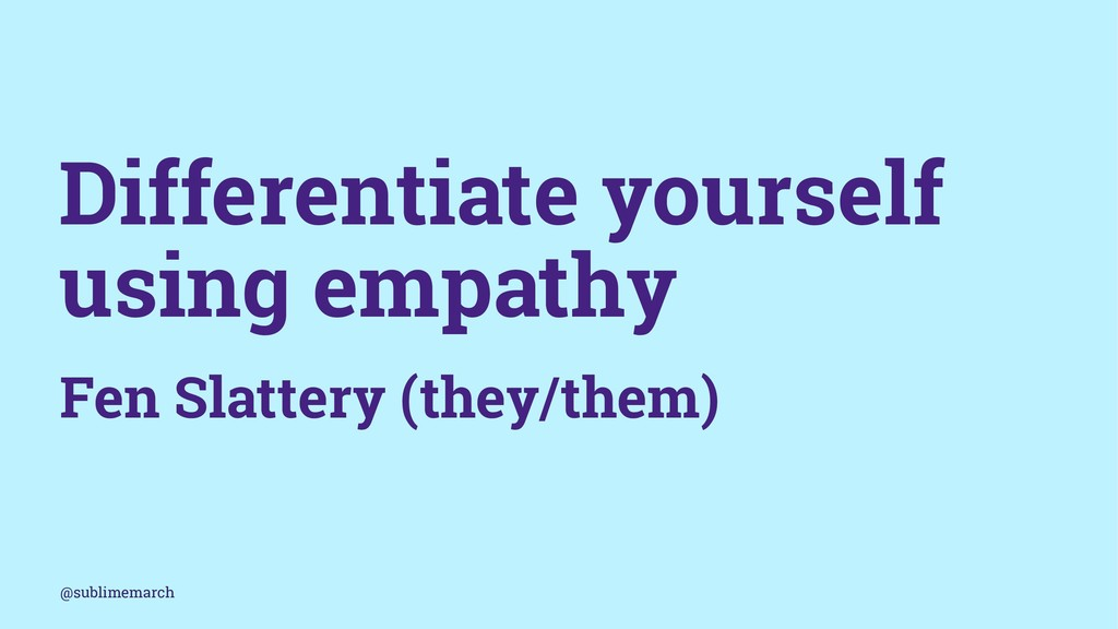 Differentiate yourself using empathy Fen Slatte...