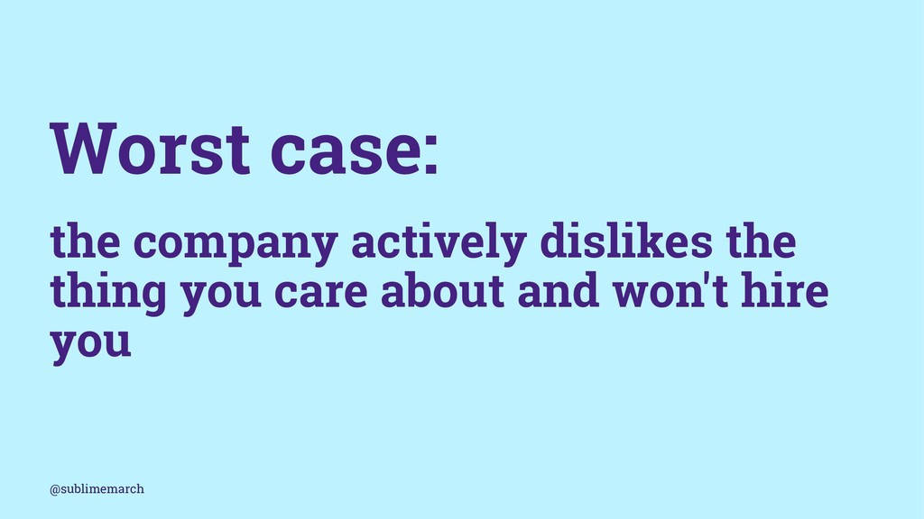 Worst case: the company actively dislikes the t...