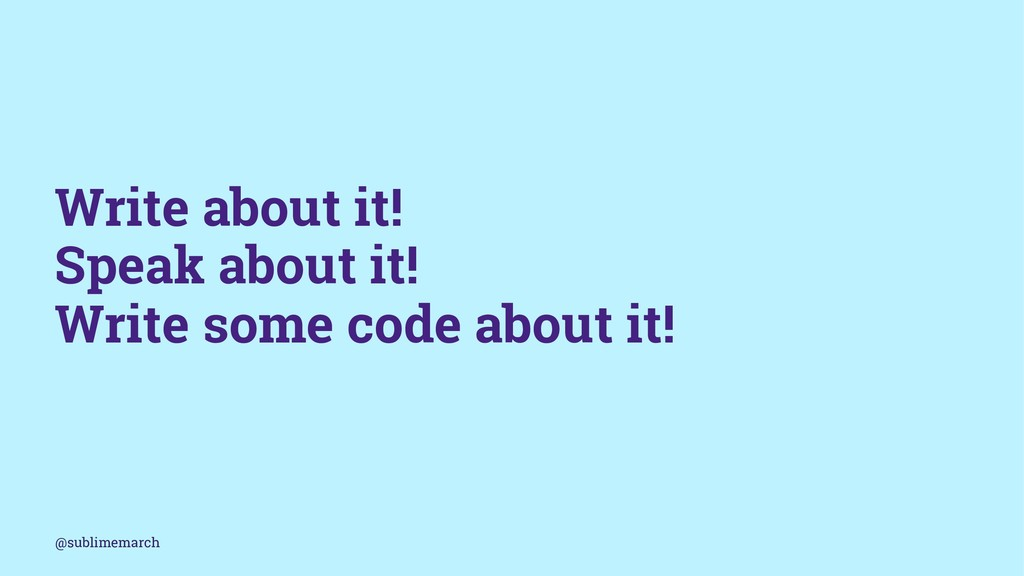 Write about it! Speak about it! Write some code...