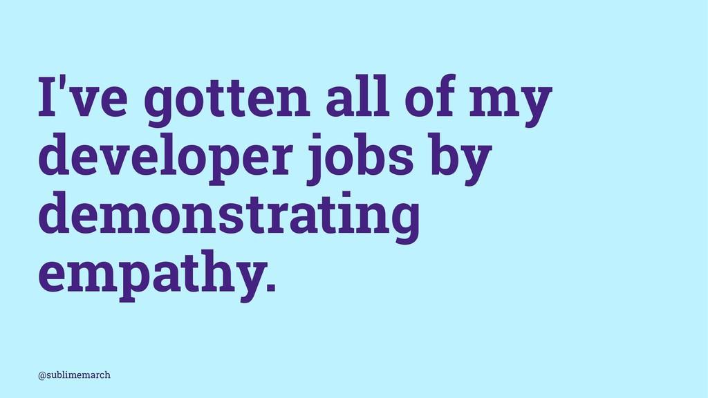 I've gotten all of my developer jobs by demonst...